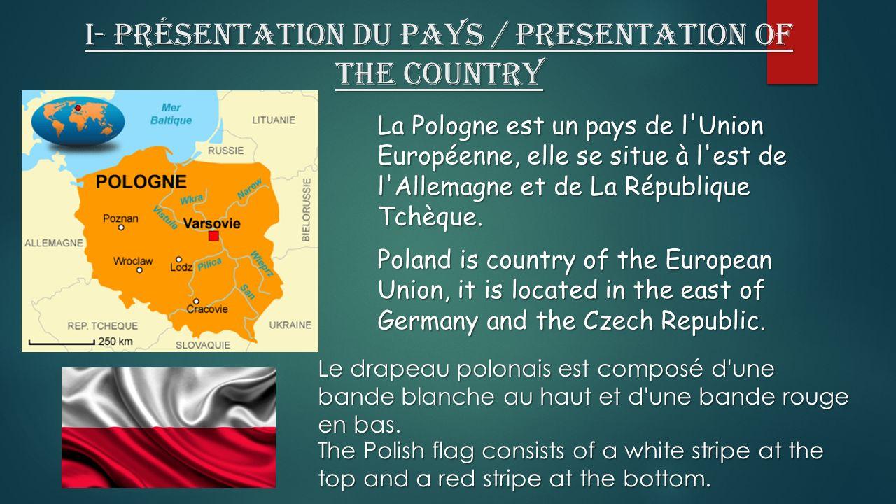 I- Présentation du pays / Presentation of the country La Pologne est un pays de l Union Européenne, elle se situe à l est de l Allemagne et de La République Tchèque.