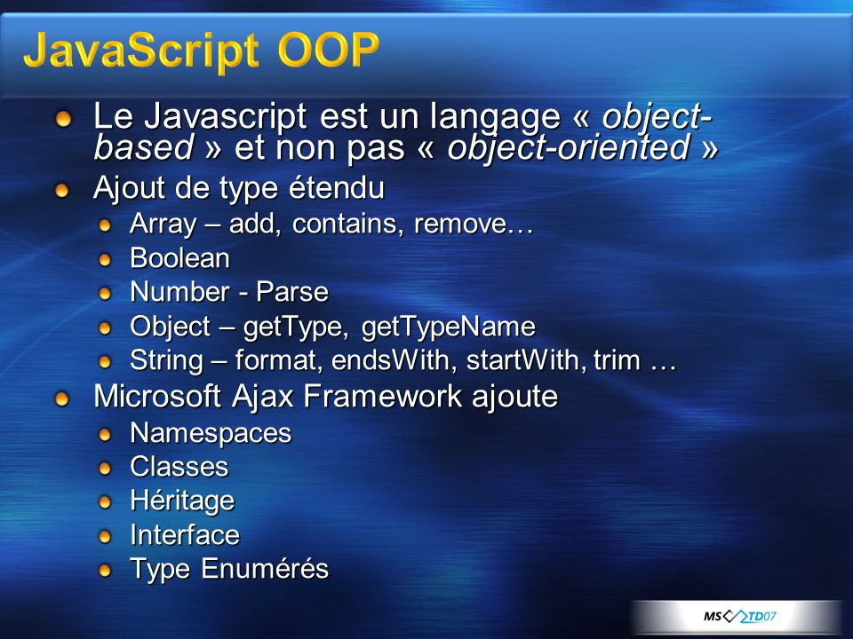 Le Javascript est un langage « object- based » et non pas « object-oriented » Ajout de type étendu Array – add, contains, remove… Boolean Number - Parse Object – getType, getTypeName String – format, endsWith, startWith, trim … Microsoft Ajax Framework ajoute NamespacesClassesHéritageInterface Type Enumérés
