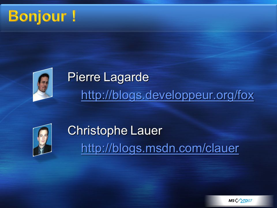 Pierre Lagarde http://blogs.developpeur.org/fox Christophe Lauer http://blogs.msdn.com/clauer