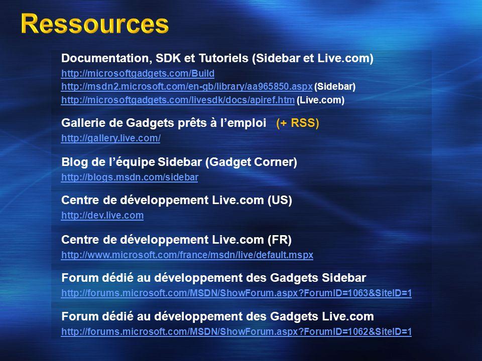 Documentation, SDK et Tutoriels (Sidebar et Live.com) http://microsoftgadgets.com/Build http://msdn2.microsoft.com/en-gb/library/aa965850.aspxhttp://msdn2.microsoft.com/en-gb/library/aa965850.aspx (Sidebar) http://microsoftgadgets.com/livesdk/docs/apiref.htmhttp://microsoftgadgets.com/livesdk/docs/apiref.htm (Live.com) Gallerie de Gadgets prêts à lemploi (+ RSS) http://gallery.live.com/ Blog de léquipe Sidebar (Gadget Corner) http://blogs.msdn.com/sidebar Centre de développement Live.com (US) http://dev.live.com Centre de développement Live.com (FR) http://www.microsoft.com/france/msdn/live/default.mspx Forum dédié au développement des Gadgets Sidebar http://forums.microsoft.com/MSDN/ShowForum.aspx ForumID=1063&SiteID=1 Forum dédié au développement des Gadgets Live.com http://forums.microsoft.com/MSDN/ShowForum.aspx ForumID=1062&SiteID=1