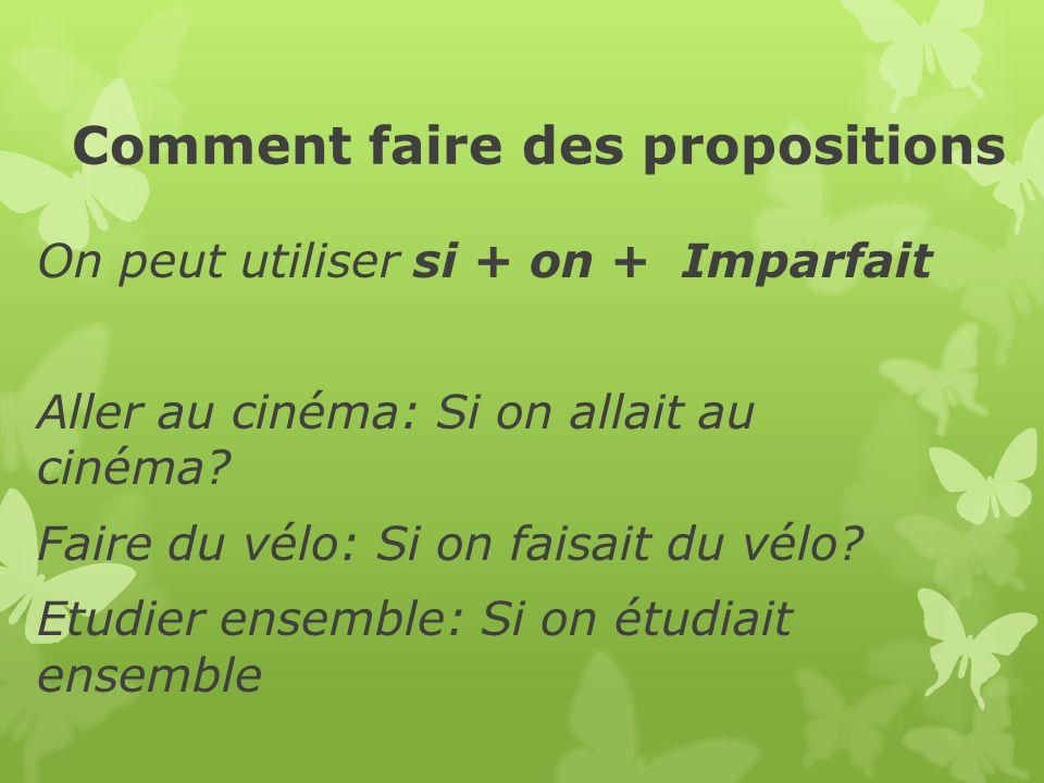 Comment faire des propositions On peut utiliser si + on + Imparfait Aller au cinéma: Si on allait au cinéma.