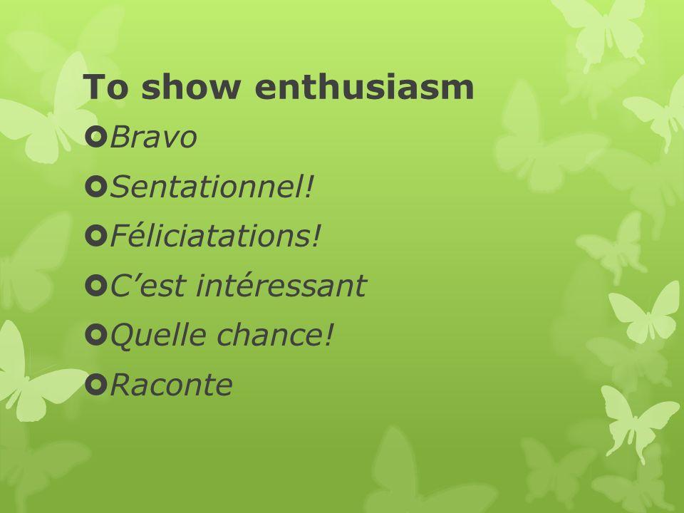 To show enthusiasm Bravo Sentationnel! Féliciatations! Cest intéressant Quelle chance! Raconte