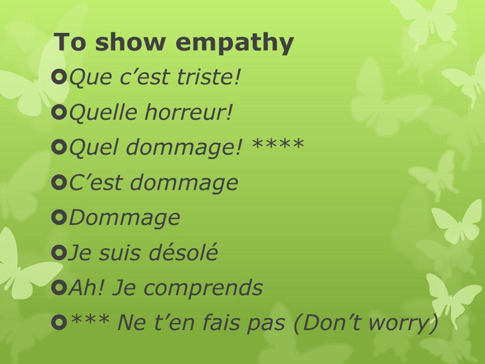To show empathy Que cest triste.Quelle horreur. Quel dommage.