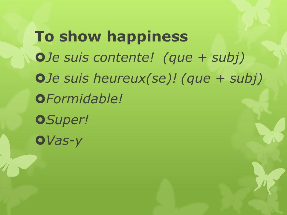 To show happiness Je suis contente.(que + subj) Je suis heureux(se).