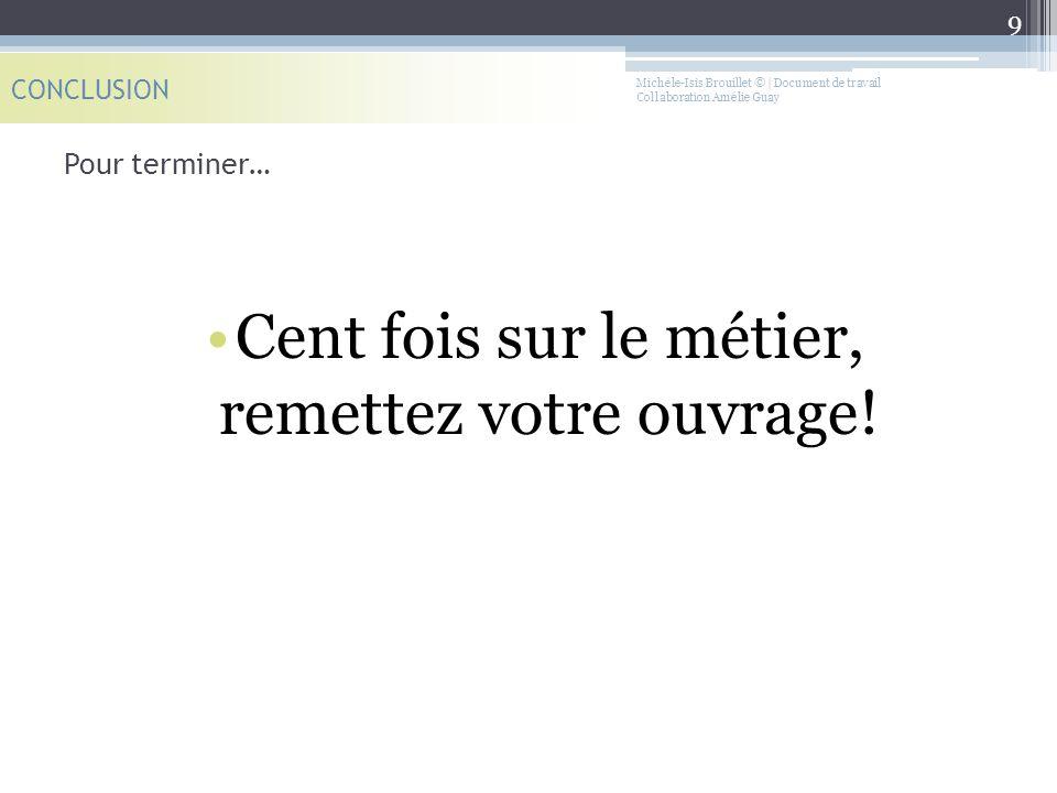 Michèle-Isis Brouillet © | Document de travail Collaboration Amélie Guay Pour terminer… CONCLUSION 9 Cent fois sur le métier, remettez votre ouvrage!