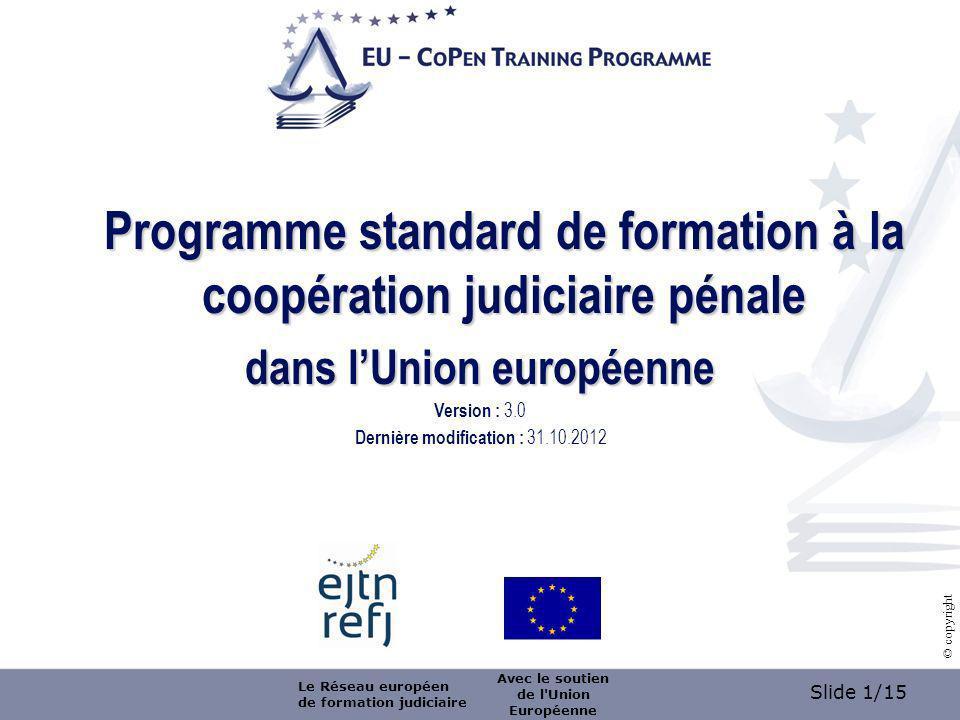 Slide 1/15 © copyright Programme standard de formation à la coopération judiciaire pénale dans lUnion européenne Version : 3.0 Dernière modification : 31.10.2012 Le Réseau européen de formation judiciaire Avec le soutien de l Union Européenne