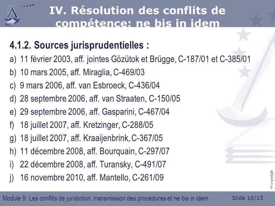 Slide 10/15 © copyright 4.1.2. Sources jurisprudentielles : a)11 février 2003, aff. jointes Gözütok et Brügge, C-187/01 et C-385/01 b)10 mars 2005, af