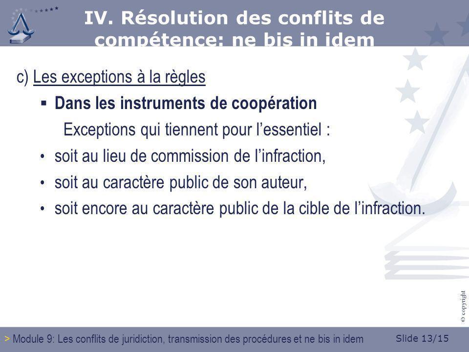 Slide 13/15 © copyright c) Les exceptions à la règles Dans les instruments de coopération Exceptions qui tiennent pour lessentiel : soit au lieu de commission de linfraction, soit au caractère public de son auteur, soit encore au caractère public de la cible de linfraction.