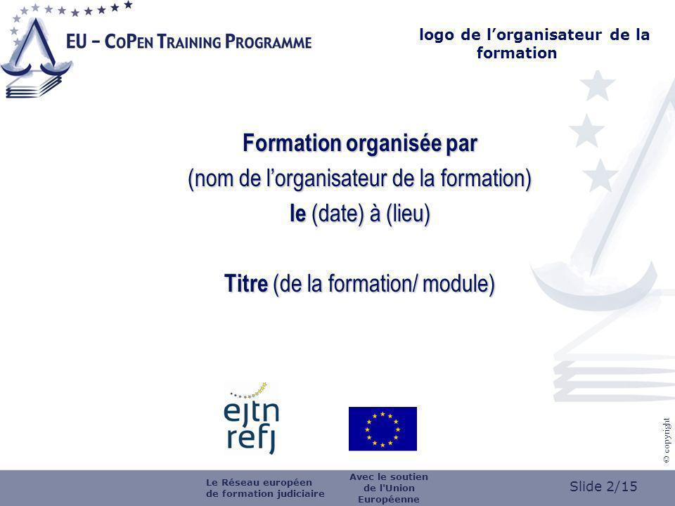 Slide 2/15 © copyright Formation organisée par (nom de lorganisateur de la formation) le (date) à (lieu) Titre (de la formation/ module) logo de lorganisateur de la formation Avec le soutien de l Union Européenne Le Réseau européen de formation judiciaire