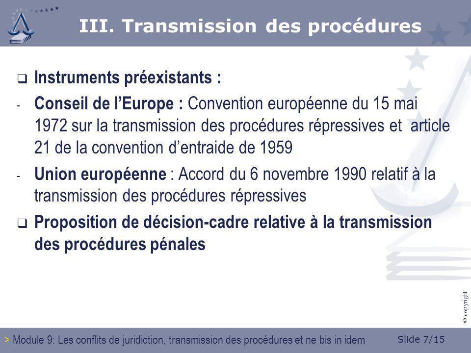 Slide 7/15 © copyright Instruments préexistants : - Conseil de lEurope : Convention européenne du 15 mai 1972 sur la transmission des procédures répressives et article 21 de la convention dentraide de 1959 - Union européenne : Accord du 6 novembre 1990 relatif à la transmission des procédures répressives Proposition de décision-cadre relative à la transmission des procédures pénales III.