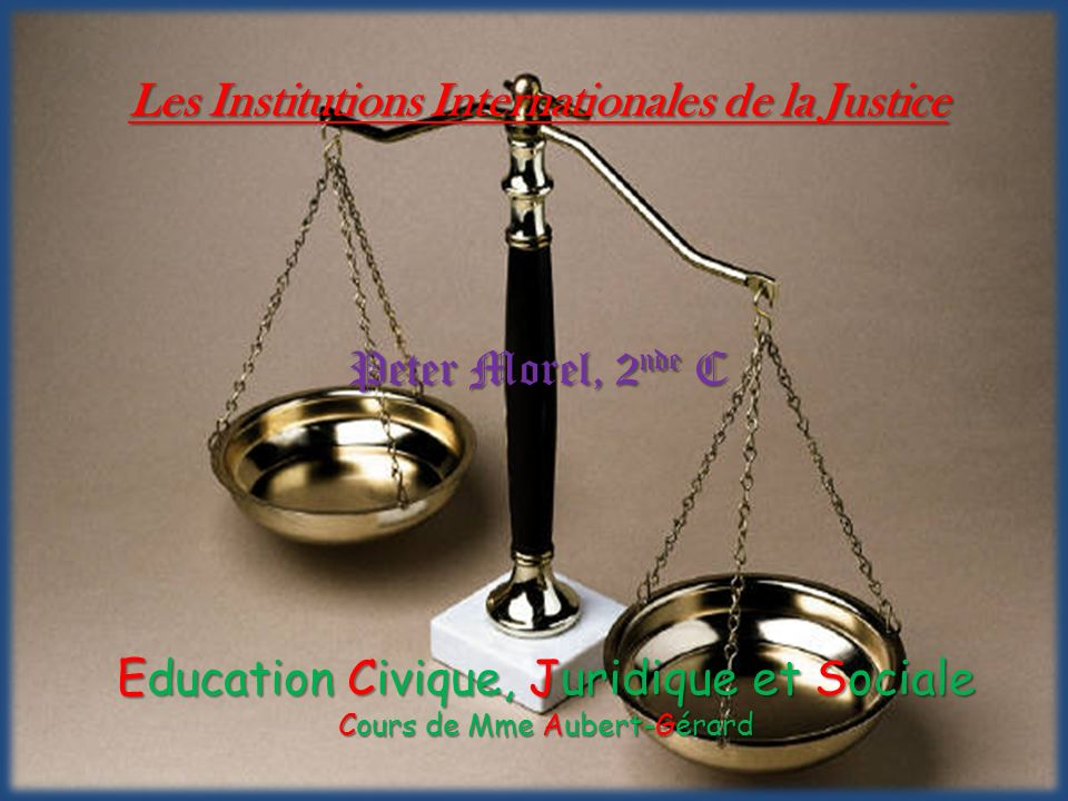 Les Institutions Internationales de la Justice Peter Morel, 2nde C Les Institutions Internationales de la Justice Peter Morel, 2 nde C Education Civiq