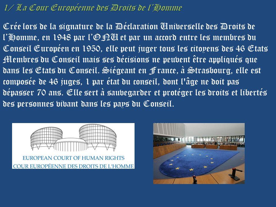 1/ La Cour Européenne des Droits de lHomme Crée lors de la signature de la Déclaration Universelle des Droits de lHomme, en 1948 par lONU et par un accord entre les membres du Conseil Européen en 1950, elle peut juger tous les citoyens des 46 Etats Membres du Conseil mais ses décisions ne peuvent être appliqués que dans les Etats du Conseil.