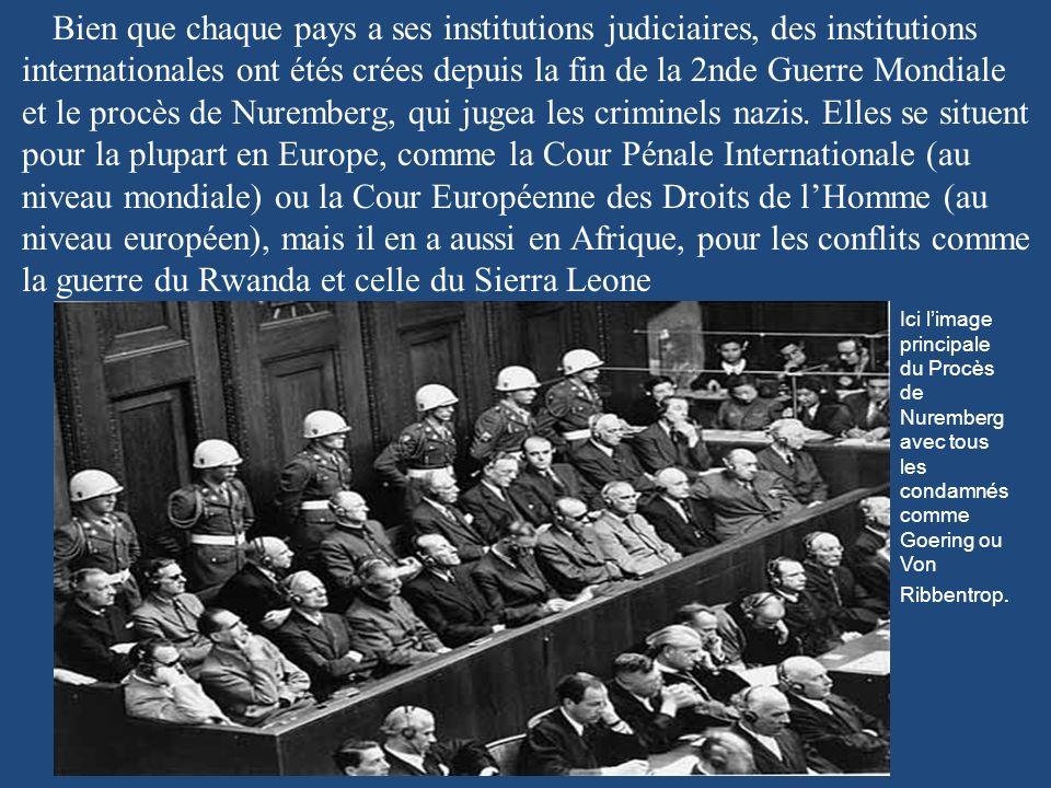 Bien que chaque pays a ses institutions judiciaires, des institutions internationales ont étés crées depuis la fin de la 2nde Guerre Mondiale et le procès de Nuremberg, qui jugea les criminels nazis.
