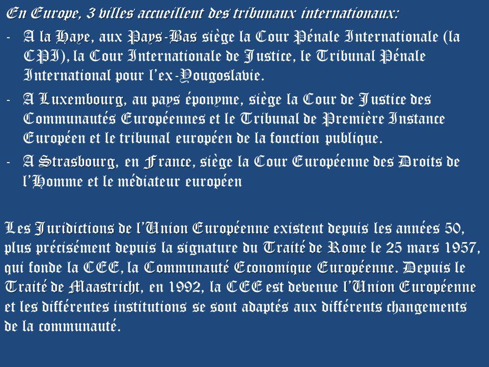 En Europe, 3 villes accueillent des tribunaux internationaux: la HayePays-Bas - A la Haye, aux Pays-Bas siège la Cour Pénale Internationale (la CPI), la Cour Internationale de Justice, le Tribunal Pénale International pour lex-Yougoslavie.