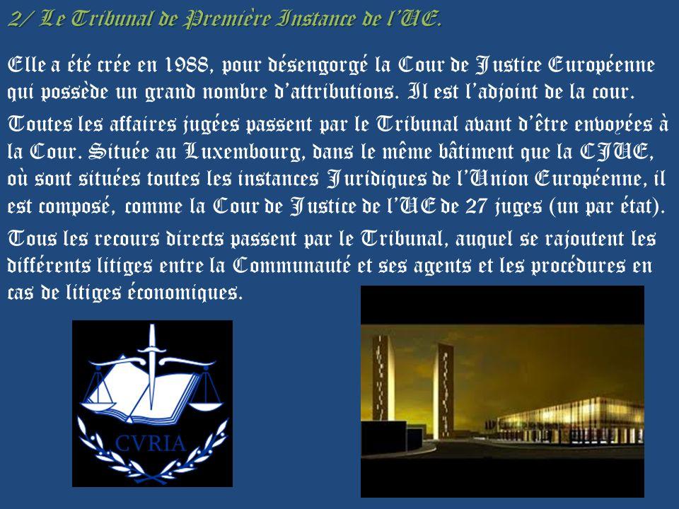 2/ Le Tribunal de Première Instance de lUE. Elle a été crée en 1988, pour désengorgé la Cour de Justice Européenne qui possède un grand nombre dattrib