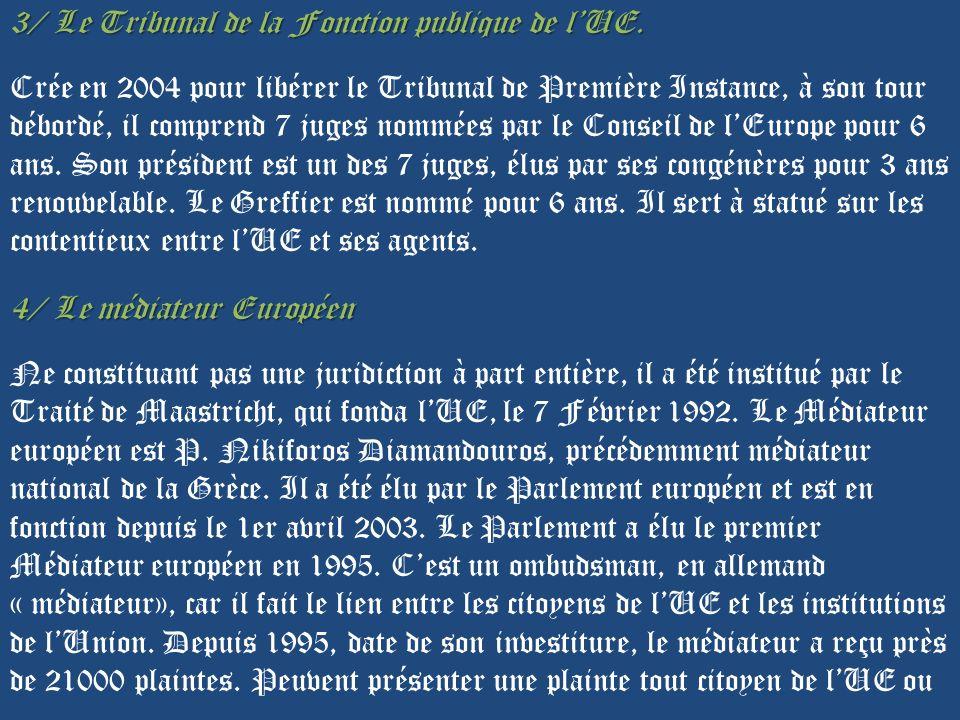 3/ Le Tribunal de la Fonction publique de lUE. Crée en 2004 pour libérer le Tribunal de Première Instance, à son tour débordé, il comprend 7 juges nom