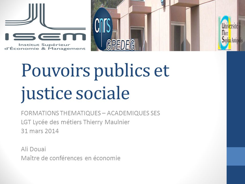 Pouvoirs publics et justice sociale FORMATIONS THEMATIQUES – ACADEMIQUES SES LGT Lycée des métiers Thierry Maulnier 31 mars 2014 Ali Douai Maître de c