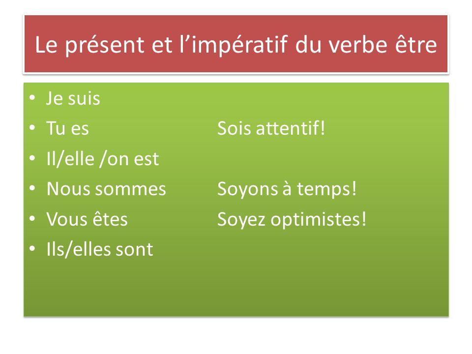 Le présent et limpératif du verbe être Je suis Tu esSois attentif! Il/elle /on est Nous sommesSoyons à temps! Vous êtesSoyez optimistes! Ils/elles son