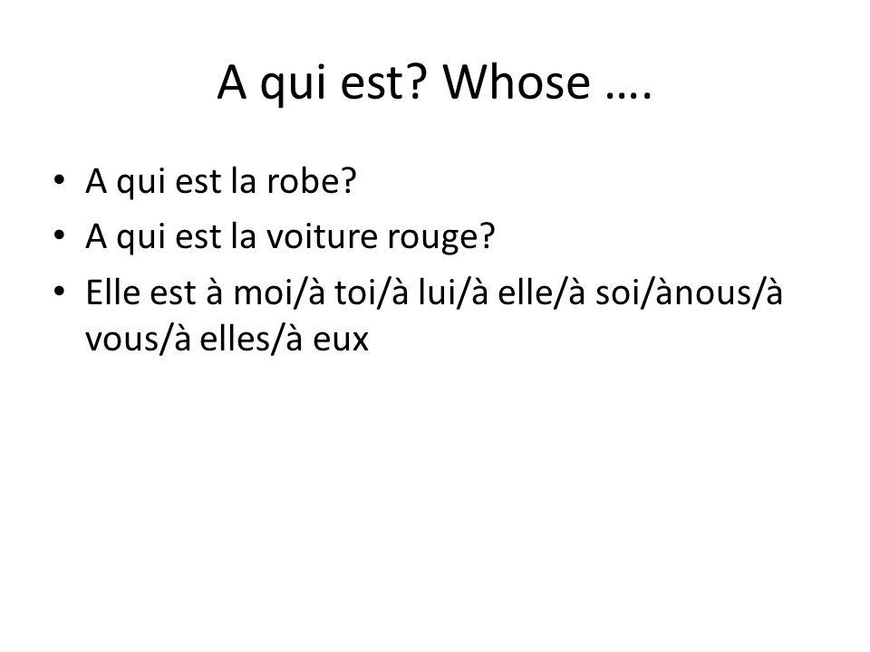 A qui est? Whose …. A qui est la robe? A qui est la voiture rouge? Elle est à moi/à toi/à lui/à elle/à soi/ànous/à vous/à elles/à eux