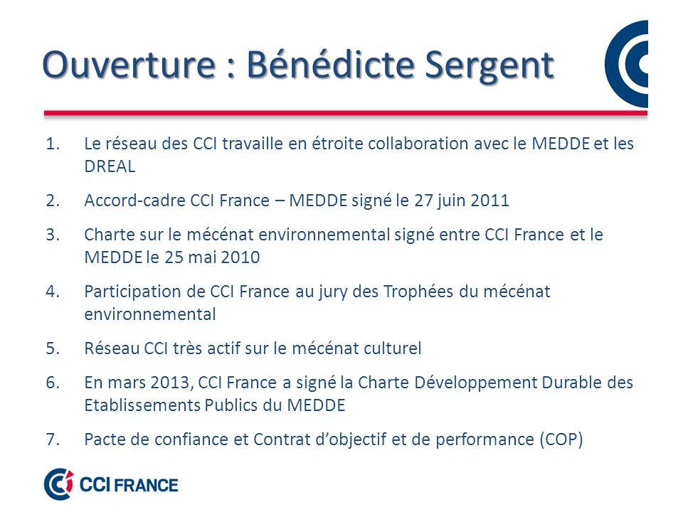 Ouverture : Bénédicte Sergent 1.Le réseau des CCI travaille en étroite collaboration avec le MEDDE et les DREAL 2.Accord-cadre CCI France – MEDDE signé le 27 juin 2011 3.Charte sur le mécénat environnemental signé entre CCI France et le MEDDE le 25 mai 2010 4.Participation de CCI France au jury des Trophées du mécénat environnemental 5.Réseau CCI très actif sur le mécénat culturel 6.En mars 2013, CCI France a signé la Charte Développement Durable des Etablissements Publics du MEDDE 7.Pacte de confiance et Contrat dobjectif et de performance (COP)
