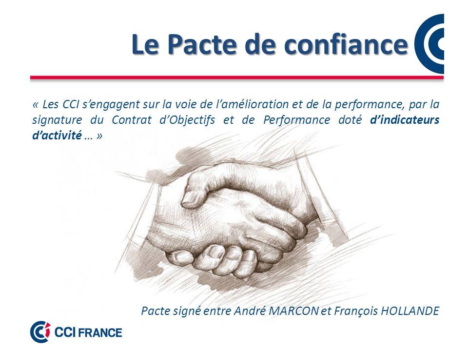 Le Pacte de confiance « Les CCI sengagent sur la voie de lamélioration et de la performance, par la signature du Contrat dObjectifs et de Performance doté dindicateurs dactivité … » Pacte signé entre André MARCON et François HOLLANDE