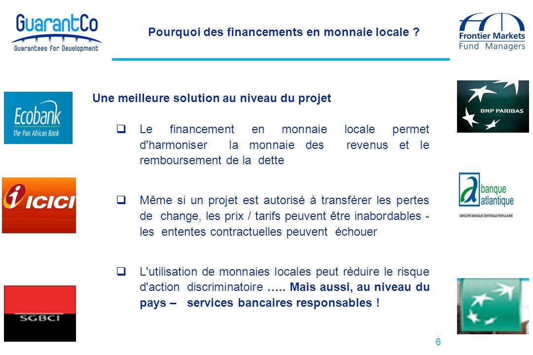 6 Pourquoi des financements en monnaie locale ? Une meilleure solution au niveau du projet Le financement en monnaie locale permet d'harmoniser la mon