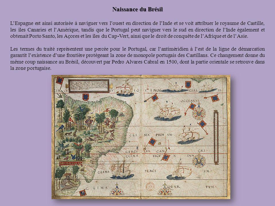 Naissance du Brésil LEspagne est ainsi autorisée à naviguer vers louest en direction de lInde et se voit attribuer le royaume de Castille, les îles Ca