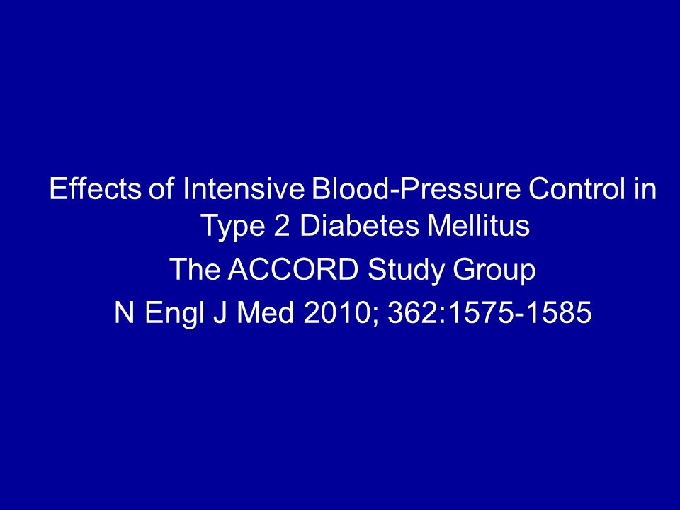 Effects of Intensive Blood-Pressure Control in Type 2 Diabetes Mellitus The ACCORD Study Group N Engl J Med 2010; 362:1575-1585