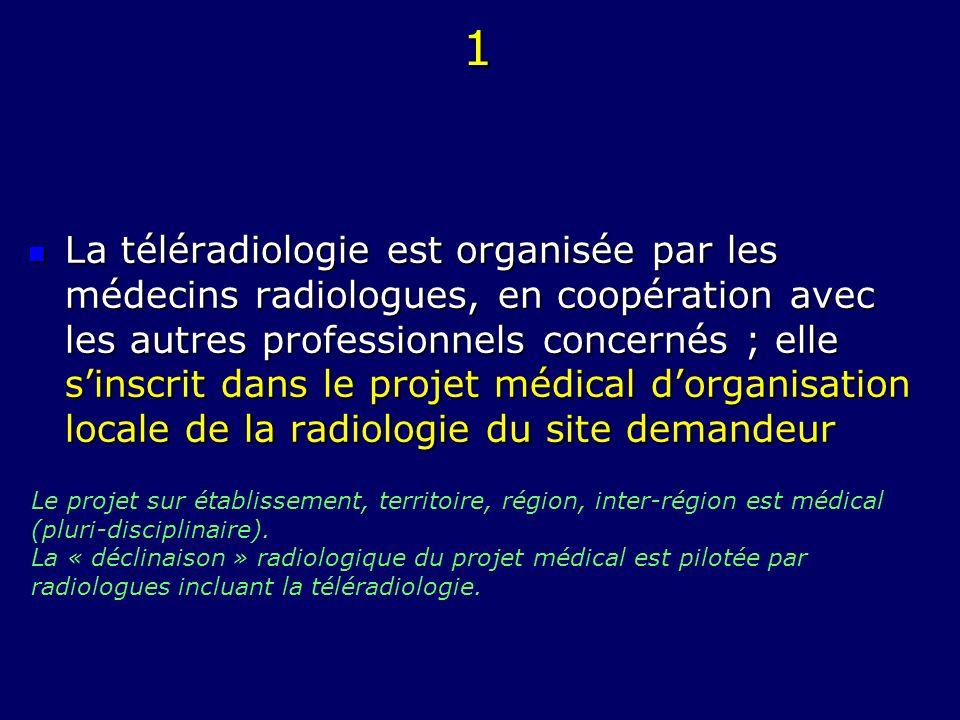 1 La téléradiologie est organisée par les médecins radiologues, en coopération avec les autres professionnels concernés ; elle sinscrit dans le projet