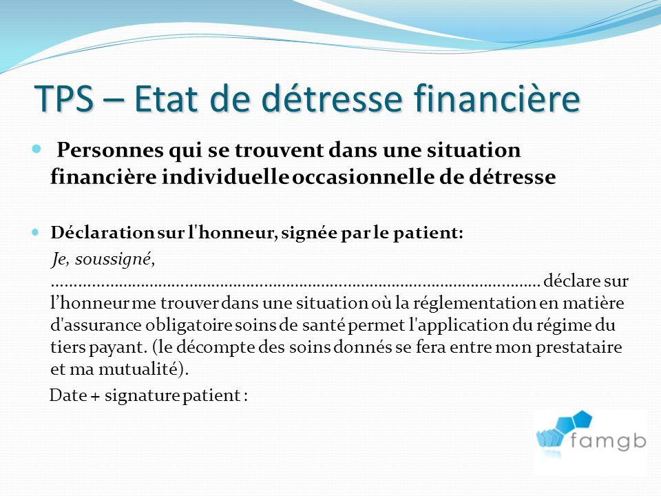 TPS – Etat de détresse financière Personnes qui se trouvent dans une situation financière individuelle occasionnelle de détresse Déclaration sur l honneur, signée par le patient: Je, soussigné, ………………………………………………………………………………………………… déclare sur lhonneur me trouver dans une situation où la réglementation en matière d assurance obligatoire soins de santé permet l application du régime du tiers payant.