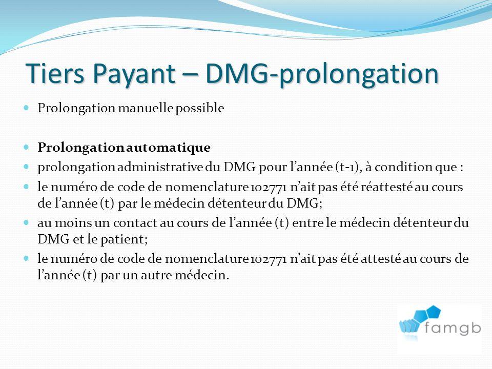 Tiers Payant – DMG-prolongation Prolongation manuelle possible Prolongation automatique prolongation administrative du DMG pour lannée (t-1), à condition que : le numéro de code de nomenclature 102771 nait pas été réattesté au cours de lannée (t) par le médecin détenteur du DMG; au moins un contact au cours de lannée (t) entre le médecin détenteur du DMG et le patient; le numéro de code de nomenclature 102771 nait pas été attesté au cours de lannée (t) par un autre médecin.
