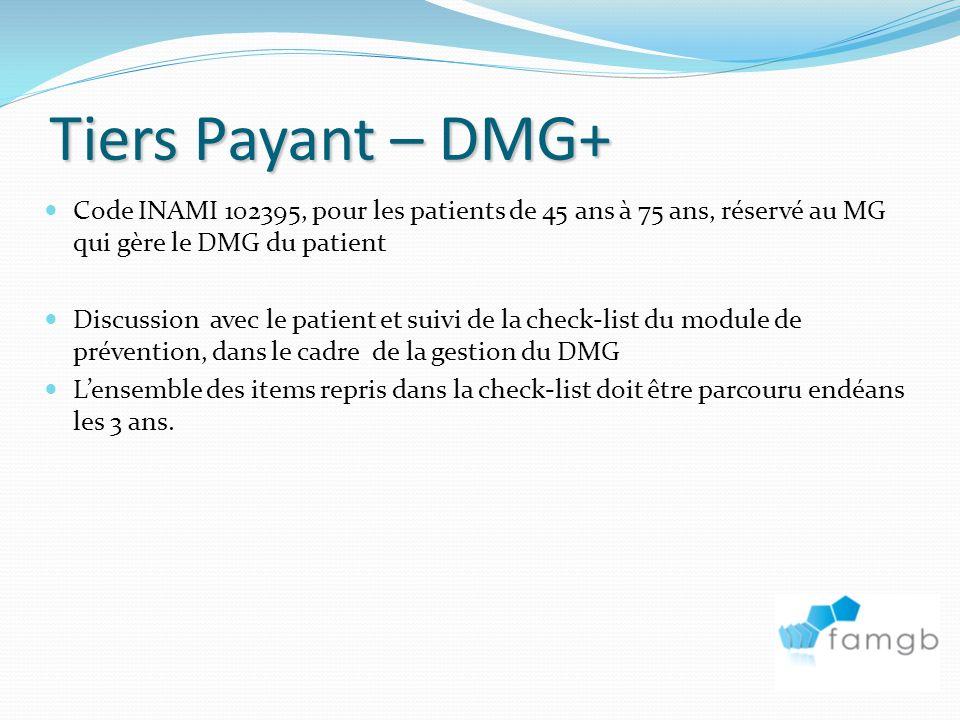 Tiers Payant – DMG+ Code INAMI 102395, pour les patients de 45 ans à 75 ans, réservé au MG qui gère le DMG du patient Discussion avec le patient et suivi de la check-list du module de prévention, dans le cadre de la gestion du DMG Lensemble des items repris dans la check-list doit être parcouru endéans les 3 ans.