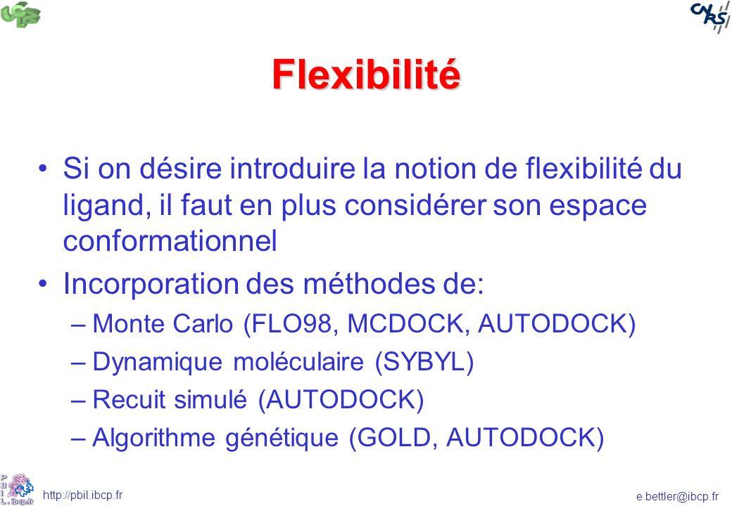 e.bettler@ibcp.fr http://pbil.ibcp.fr Flexibilité Si on désire introduire la notion de flexibilité du ligand, il faut en plus considérer son espace conformationnel Incorporation des méthodes de: –Monte Carlo (FLO98, MCDOCK, AUTODOCK) –Dynamique moléculaire (SYBYL) –Recuit simulé (AUTODOCK) –Algorithme génétique (GOLD, AUTODOCK)