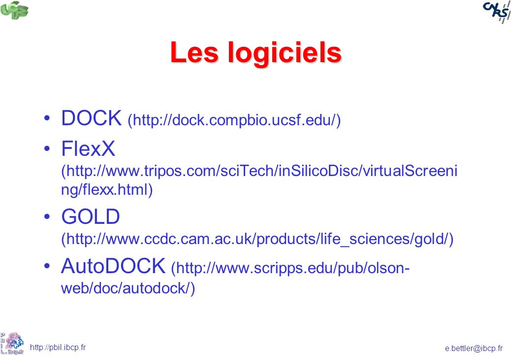 e.bettler@ibcp.fr http://pbil.ibcp.fr Les logiciels DOCK (http://dock.compbio.ucsf.edu/) FlexX (http://www.tripos.com/sciTech/inSilicoDisc/virtualScreeni ng/flexx.html) GOLD (http://www.ccdc.cam.ac.uk/products/life_sciences/gold/) AutoDOCK (http://www.scripps.edu/pub/olson- web/doc/autodock/)