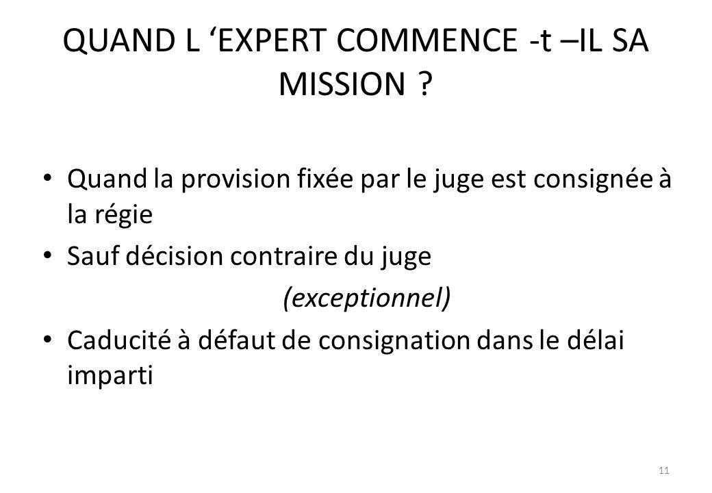 QUAND L EXPERT COMMENCE -t –IL SA MISSION ? Quand la provision fixée par le juge est consignée à la régie Sauf décision contraire du juge (exceptionne