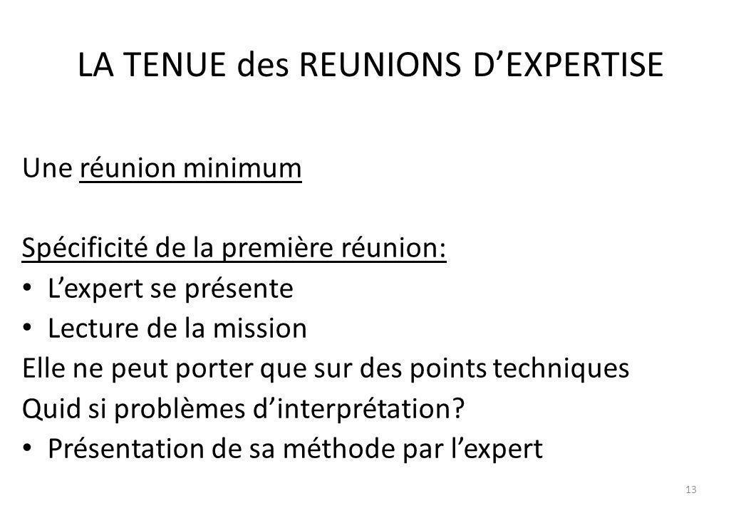 LA TENUE des REUNIONS DEXPERTISE Une réunion minimum Spécificité de la première réunion: Lexpert se présente Lecture de la mission Elle ne peut porter
