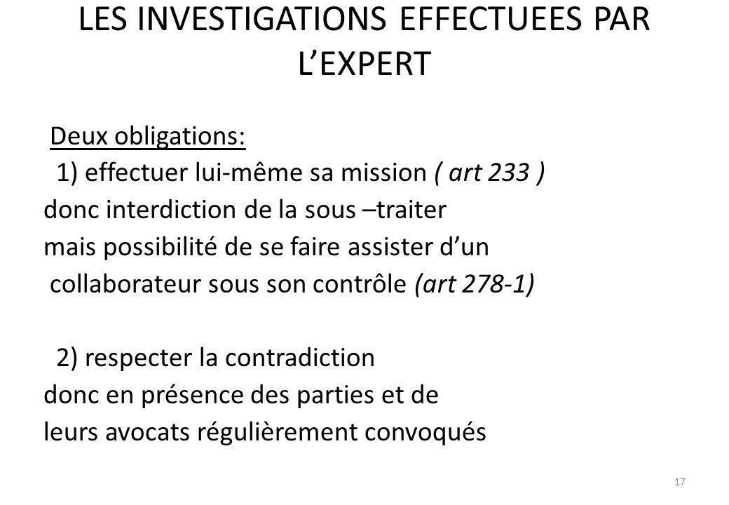 LES INVESTIGATIONS EFFECTUEES PAR LEXPERT Deux obligations: 1) effectuer lui-même sa mission ( art 233 ) donc interdiction de la sous –traiter mais po