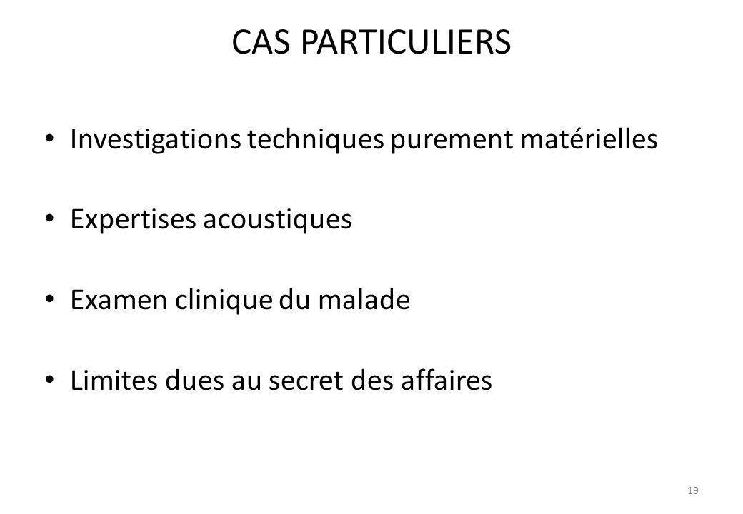 CAS PARTICULIERS Investigations techniques purement matérielles Expertises acoustiques Examen clinique du malade Limites dues au secret des affaires 1