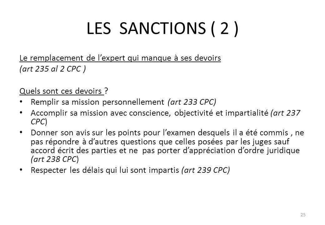 LES SANCTIONS ( 2 ) Le remplacement de lexpert qui manque à ses devoirs (art 235 al 2 CPC ) Quels sont ces devoirs ? Remplir sa mission personnellemen