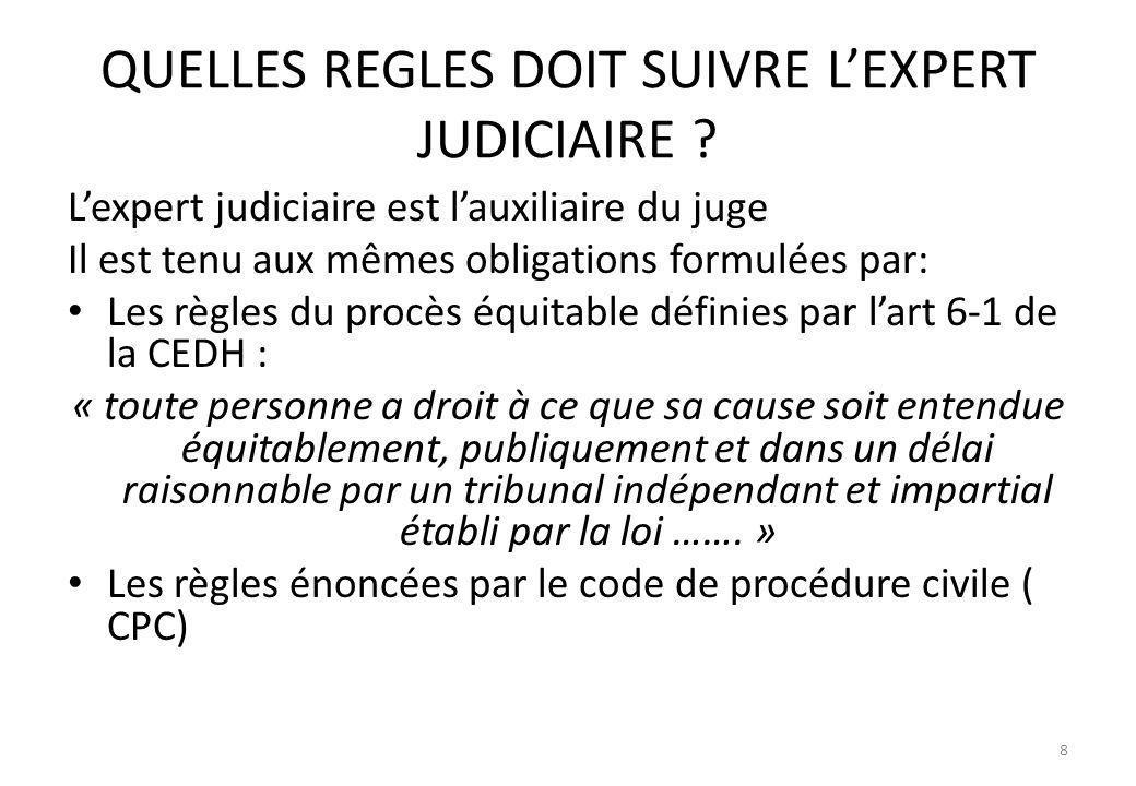 QUELLES REGLES DOIT SUIVRE LEXPERT JUDICIAIRE ? Lexpert judiciaire est lauxiliaire du juge Il est tenu aux mêmes obligations formulées par: Les règles