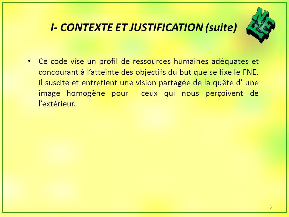 I- CONTEXTE ET JUSTIFICATION (suite) Ce code vise un profil de ressources humaines adéquates et concourant à latteinte des objectifs du but que se fixe le FNE.