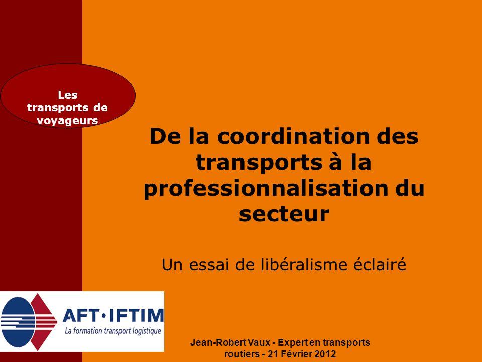 Jean-Robert Vaux - Expert en transports routiers - 21 Février 2012 Les transports de voyageurs De la coordination des transports à la professionnalisa