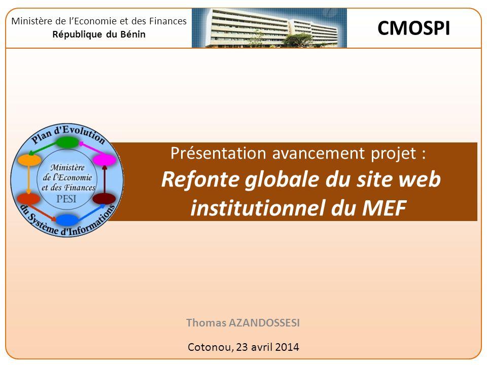 Présentation avancement projet : Refonte globale du site web institutionnel du MEF Thomas AZANDOSSESI Cotonou, 23 avril 2014 Ministère de lEconomie et des Finances République du Bénin CMOSPI