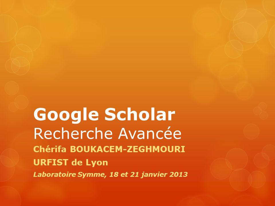 Google Scholar Recherche Avancée Chérifa BOUKACEM-ZEGHMOURI URFIST de Lyon Laboratoire Symme, 18 et 21 janvier 2013