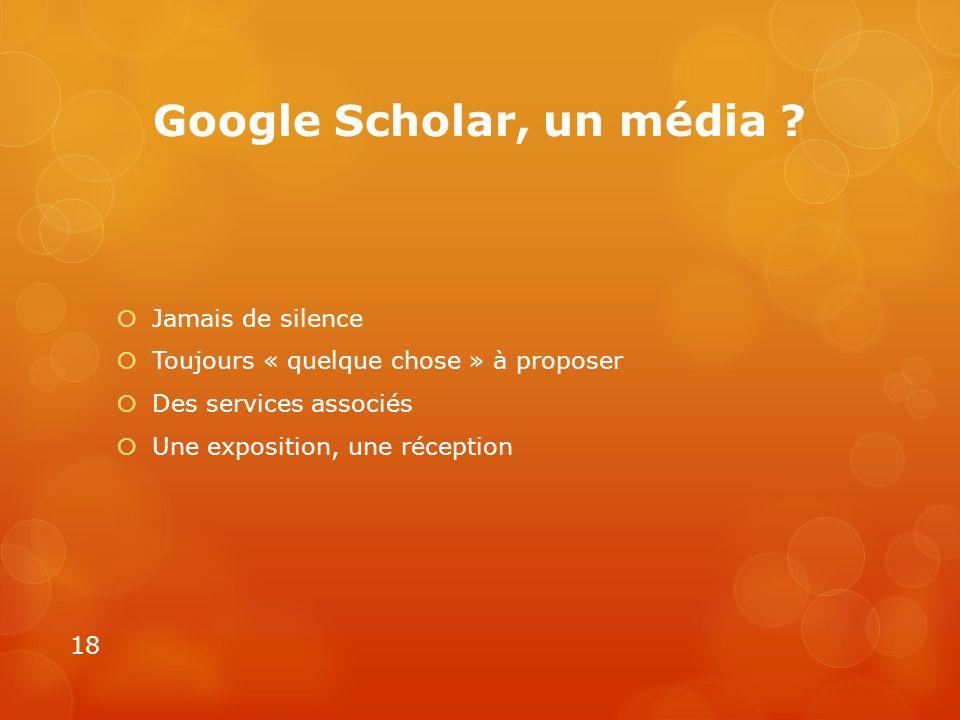 Google Scholar, un média ? Jamais de silence Toujours « quelque chose » à proposer Des services associés Une exposition, une réception 18
