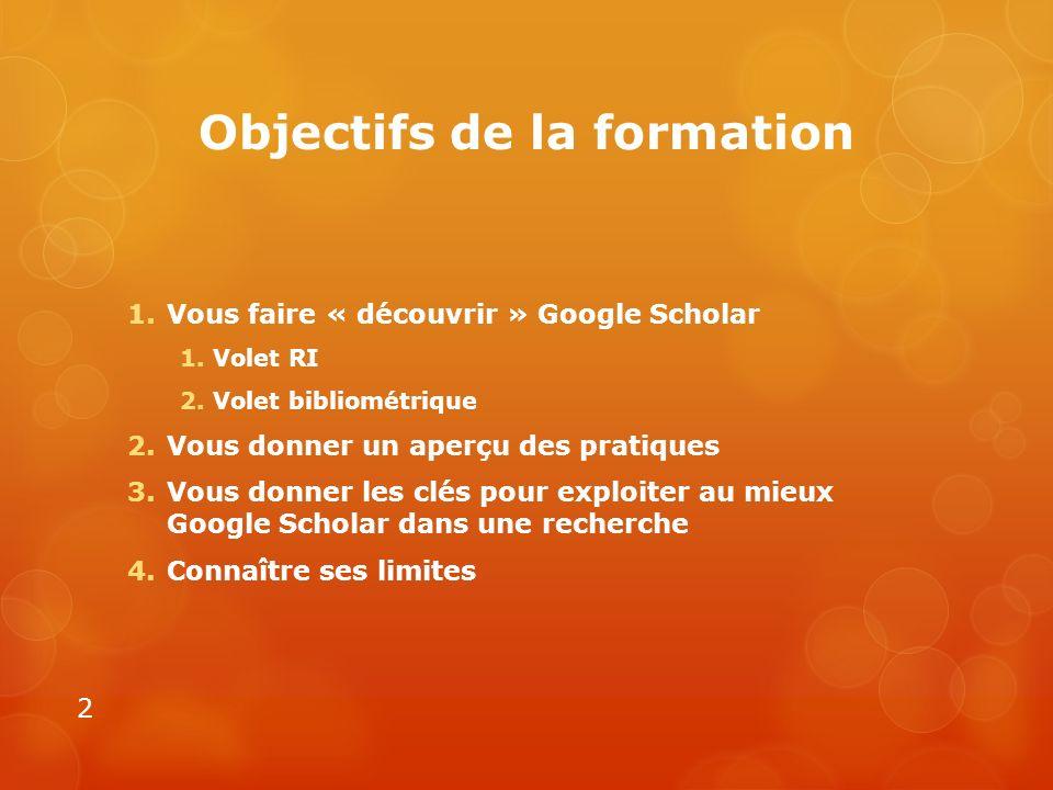 Objectifs de la formation 1.Vous faire « découvrir » Google Scholar 1.Volet RI 2.Volet bibliométrique 2.Vous donner un aperçu des pratiques 3.Vous don
