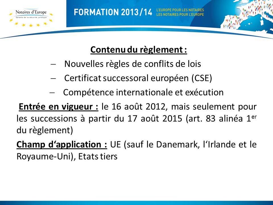 Contenu du règlement : Nouvelles règles de conflits de lois Certificat successoral européen (CSE) Compétence internationale et exécution Entrée en vigueur : le 16 août 2012, mais seulement pour les successions à partir du 17 août 2015 (art.
