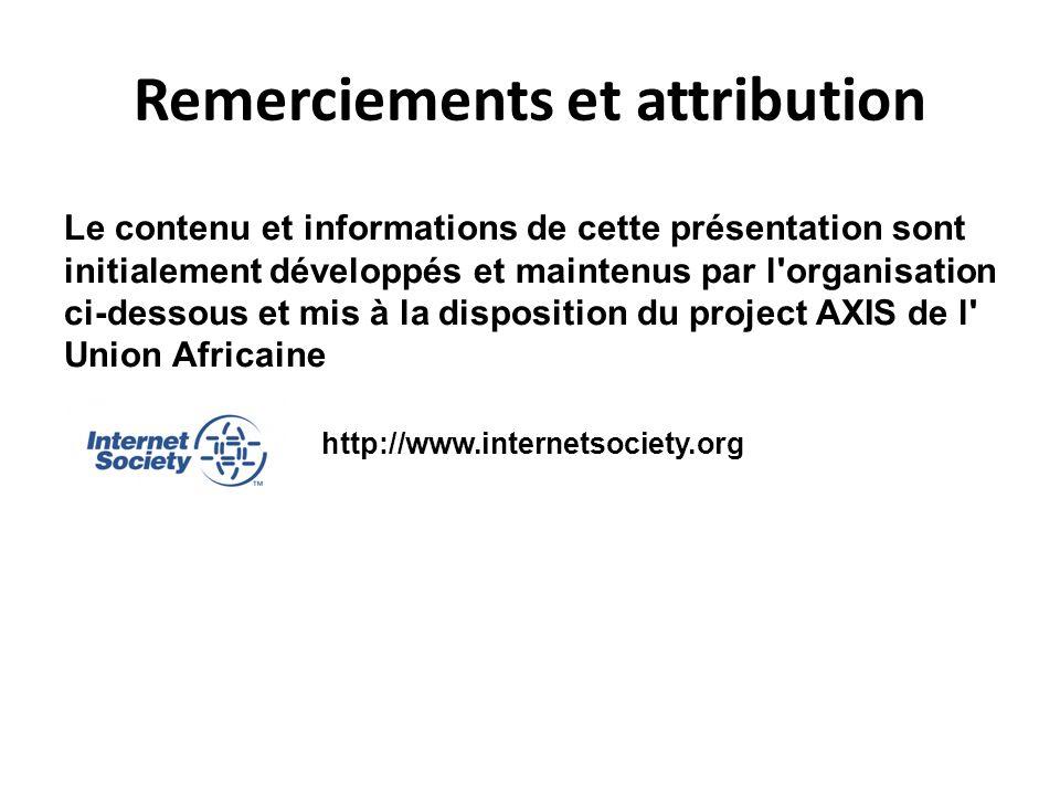 Remerciements et attribution Le contenu et informations de cette présentation sont initialement développés et maintenus par l organisation ci-dessous et mis à la disposition du project AXIS de l Union Africaine http://www.internetsociety.org