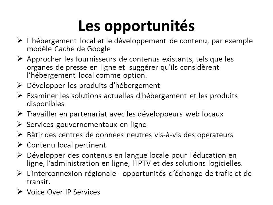 Les opportunités L hébergement local et le développement de contenu, par exemple modèle Cache de Google Approcher les fournisseurs de contenus existants, tels que les organes de presse en ligne et suggérer qu ils considèrent lhébergement local comme option.