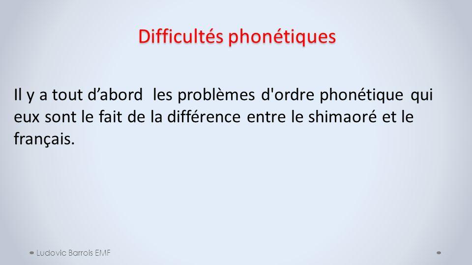 Difficultés phonétiques Ludovic Barrois EMF Il y a tout dabord les problèmes d'ordre phonétique qui eux sont le fait de la différence entre le shimaor